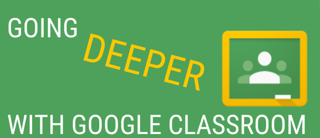 Updated Going Deeper with Google Classroom